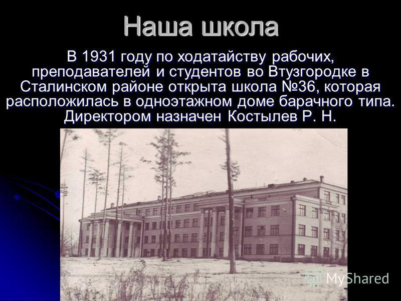 В 1931 году по ходатайству рабочих, преподавателей и студентов во Втузгородке в Сталинском районе открыта школа 36, которая расположилась в одноэтажном доме барачного типа. Директором назначен Костылев Р. Н. Наша школа