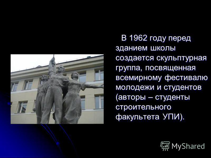 В 1962 году перед зданием школы создается скульптурная группа, посвященная всемирному фестивалю молодежи и студентов (авторы – студенты строительного факультета УПИ). В 1962 году перед зданием школы создается скульптурная группа, посвященная всемирно