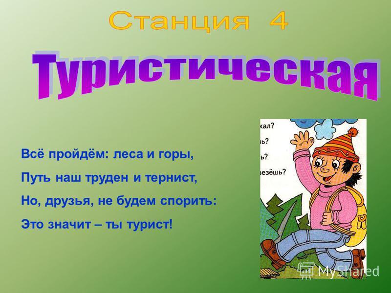 Всё пройдём: леса и горы, Путь наш труден и тернист, Но, друзья, не будем спорить: Это значит – ты турист!