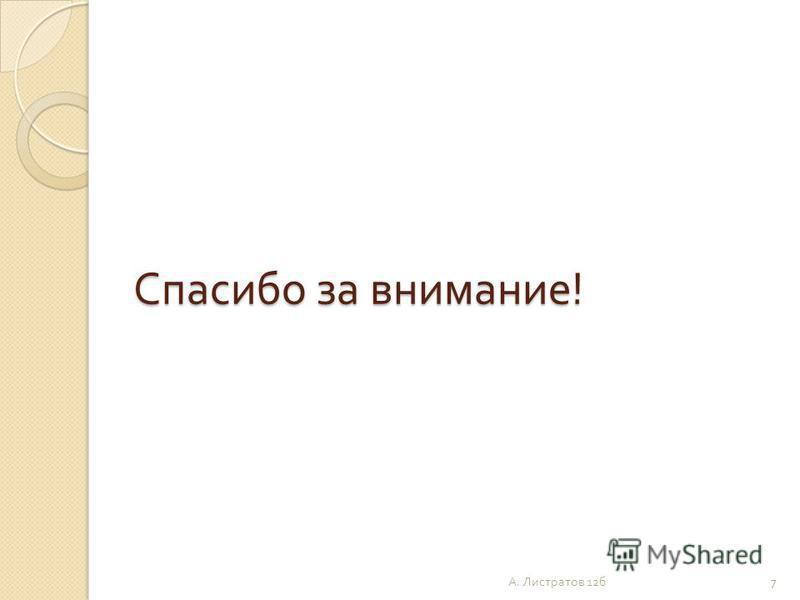 Спасибо за внимание ! 7 А. Листратов 12 б