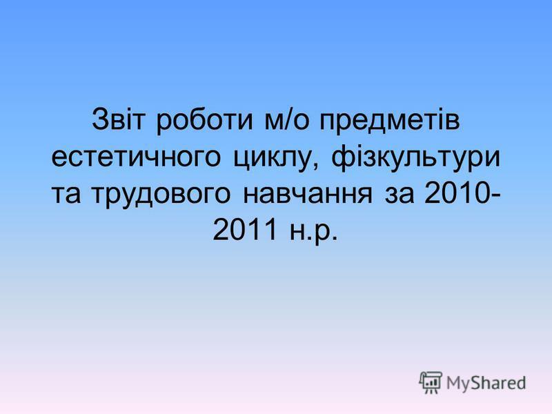 Звіт роботи м/о предметів естетичного циклу, фізкультури та трудового навчання за 2010- 2011 н.р.
