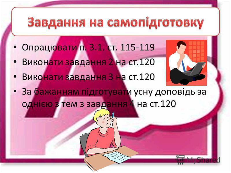 Опрацювати п. 3.1. ст. 115-119 Виконати завдання 2 на ст.120 Виконати завдання 3 на ст.120 За бажанням підготувати усну доповідь за однією з тем з завдання 4 на ст.120