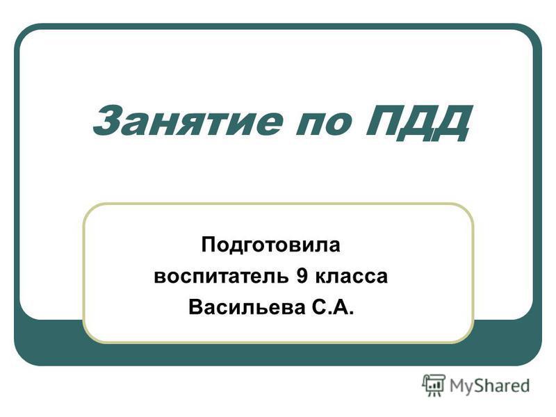 Занятие по ПДД Подготовила воспитатель 9 класса Васильева С.А.