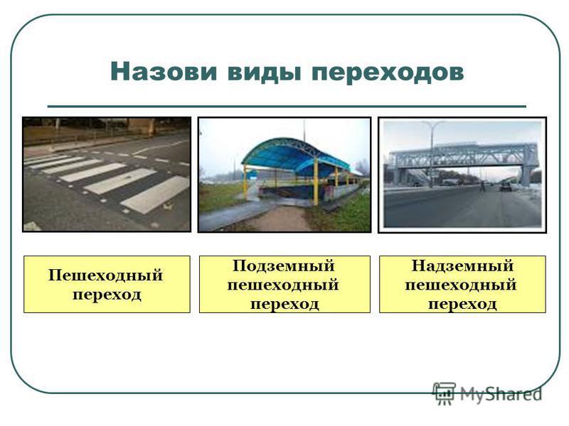 Назови виды переходов Пешеходный переход Подземный пешеходный переход Надземный пешеходный переход