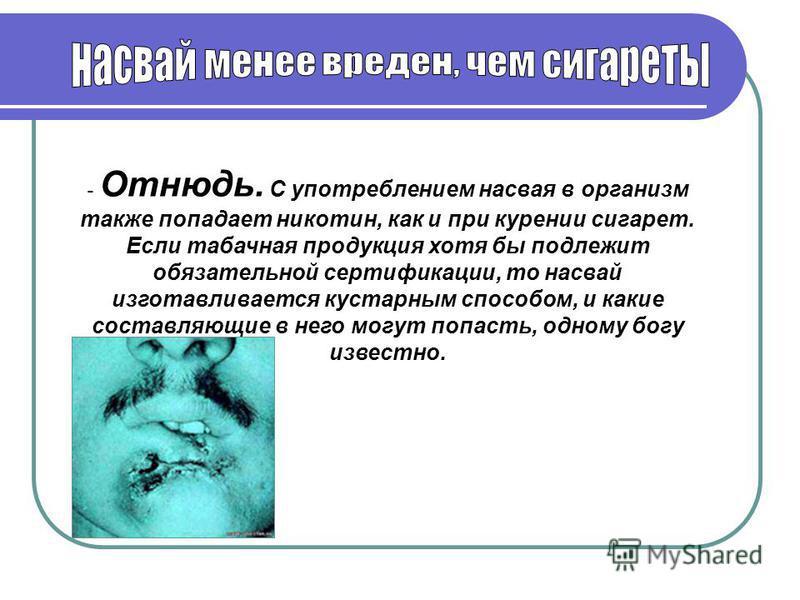 - Отнюдь. С употреблением насвая в организм также попадает никотин, как и при курении сигарет. Если табачная продукция хотя бы подлежит обязательной сертификации, то насвай изготавливается кустарным способом, и какие составляющие в него могут попасть