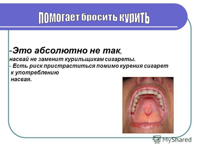 -Это абсолютно не так, насвай не заменит курильщикам сигареты. - Есть риск пристраститься помимо курения сигарет к употреблению насвая.