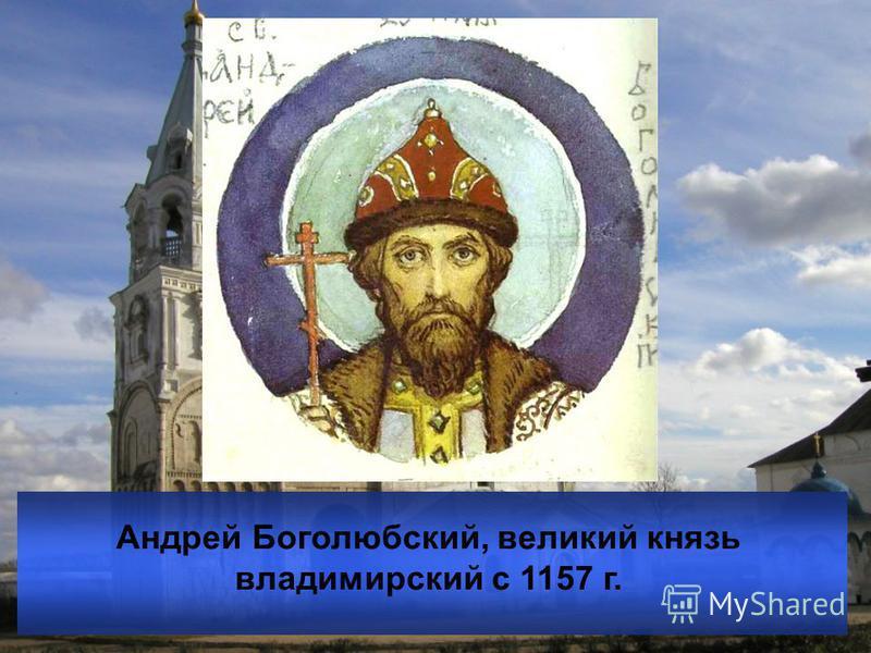 Андрей Боголюбский, великий князь владимирский с 1157 г.