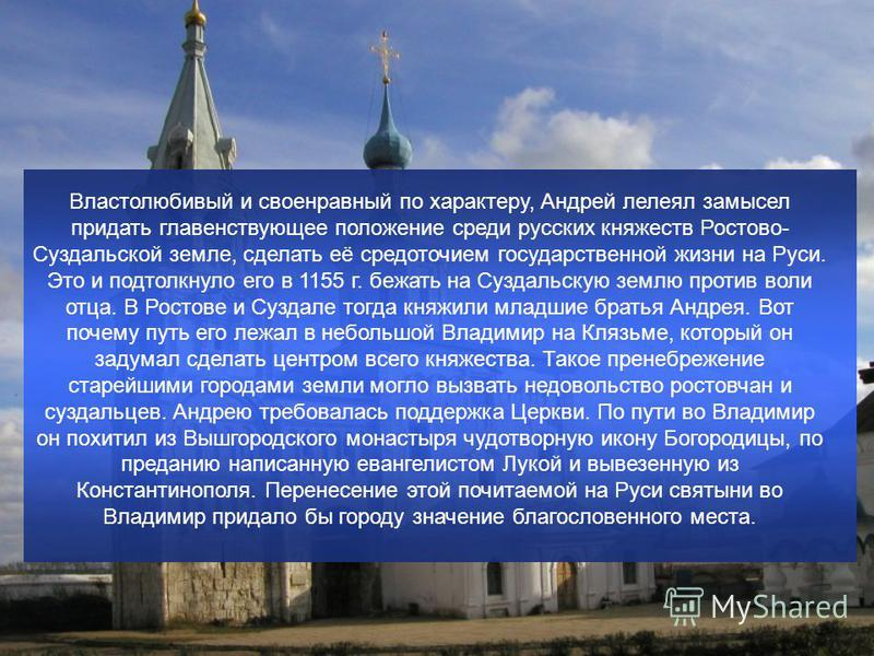Властолюбивый и своенравный по характеру, Андрей лелеял замысел придать главенствующее положение среди русских княжеств Ростово- Суздальской земле, сделать её средоточием государственной жизни на Руси. Это и подтолкнуло его в 1155 г. бежать на Суздал