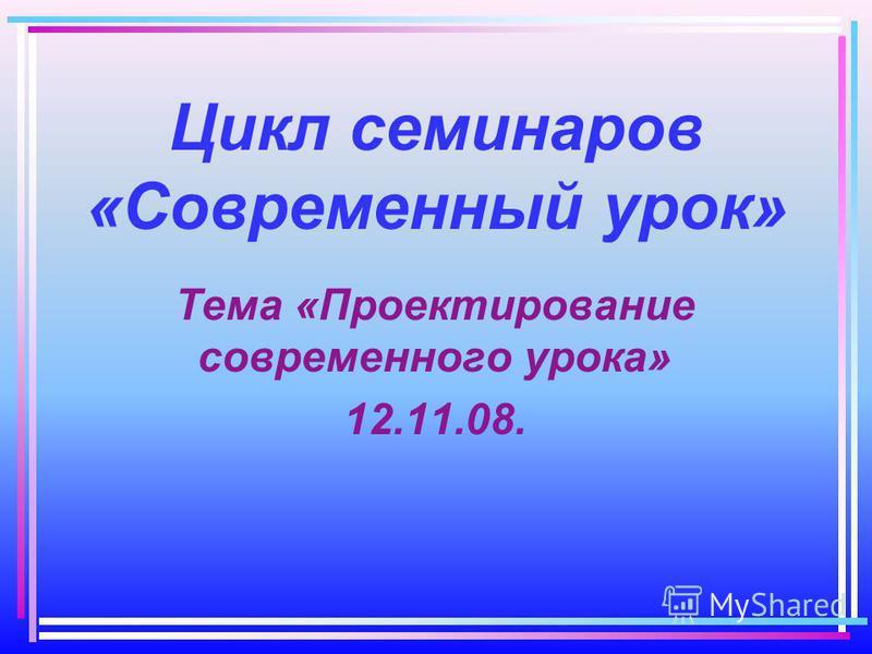 Цикл семинаров «Современный урок» Тема «Проектирование современного урока» 12.11.08.
