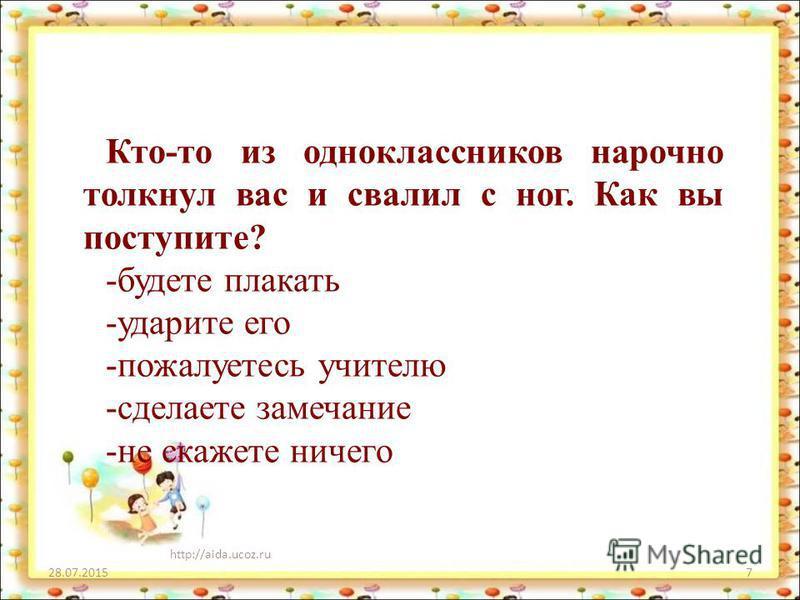 28.07.2015 http://aida.ucoz.ru 7 Кто-то из одноклассников нарочно толкнул вас и свалил с ног. Как вы поступите? -будете плакать -ударите его -пожалуетесь учителю -сделаете замечание -не скажете ничего