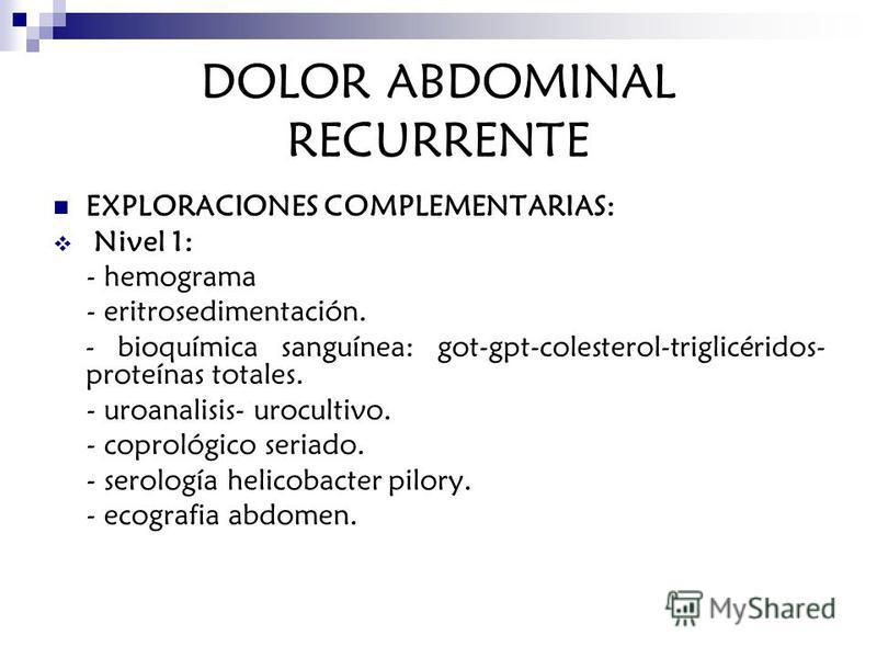 DOLOR ABDOMINAL RECURRENTE EXPLORACIONES COMPLEMENTARIAS: Nivel 1: - hemograma - eritrosedimentación. - bioquímica sanguínea: got-gpt-colesterol-triglicéridos- proteínas totales. - uroanalisis- urocultivo. - coprológico seriado. - serología helicobac