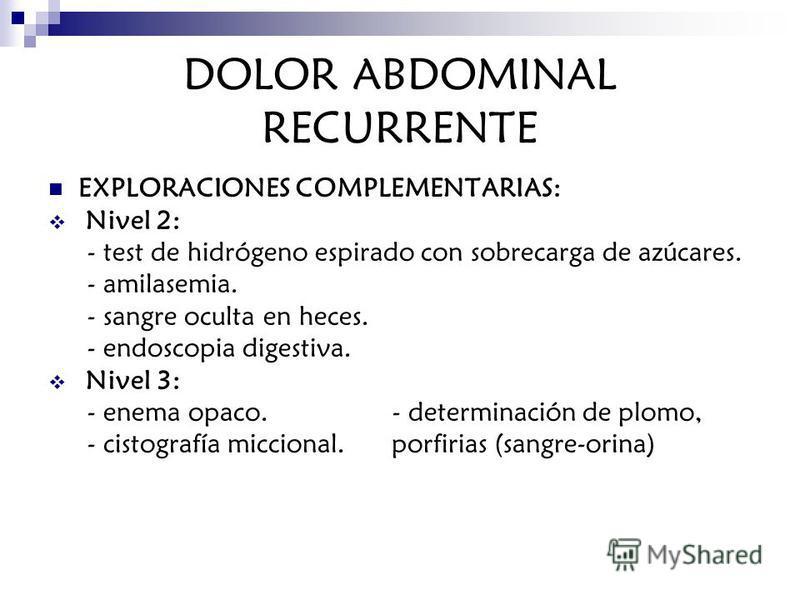DOLOR ABDOMINAL RECURRENTE EXPLORACIONES COMPLEMENTARIAS: Nivel 2: - test de hidrógeno espirado con sobrecarga de azúcares. - amilasemia. - sangre oculta en heces. - endoscopia digestiva. Nivel 3: - enema opaco. - determinación de plomo, - cistografí