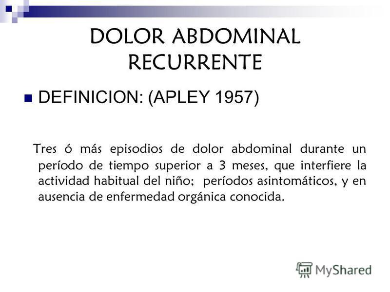 DOLOR ABDOMINAL RECURRENTE DEFINICION: (APLEY 1957) Tres ó más episodios de dolor abdominal durante un período de tiempo superior a 3 meses, que interfiere la actividad habitual del niño; períodos asintomáticos, y en ausencia de enfermedad orgánica c