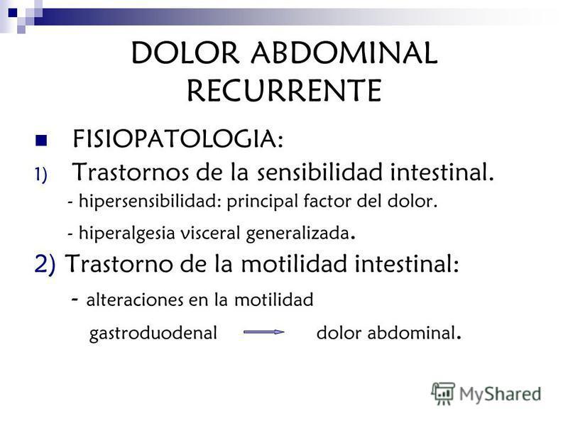 DOLOR ABDOMINAL RECURRENTE FISIOPATOLOGIA: 1) Trastornos de la sensibilidad intestinal. - hipersensibilidad: principal factor del dolor. - hiperalgesia visceral generalizada. 2) Trastorno de la motilidad intestinal: - alteraciones en la motilidad gas