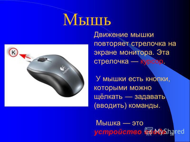 16 Движение мышки повторяет стрелочка на экране монитора. Эта стрелочка курсор. У мышки есть кнопки, которыми можно щёлкать задавать (вводить) команды. Мышка это устройство ввода. Мышь