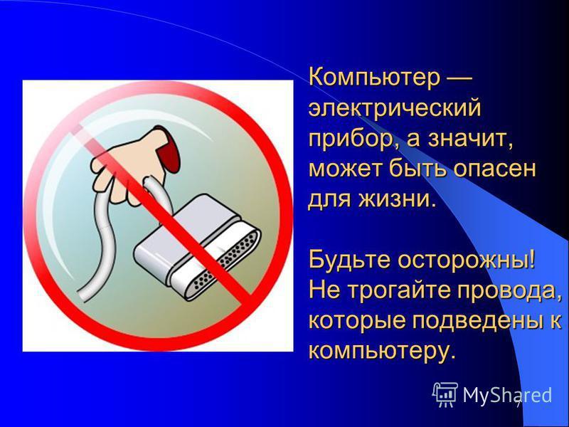 Компьютер электрический прибор, а значит, может быть опасен для жизни. Будьте осторожны! Не трогайте провода, которые подведены к компьютеру. 7