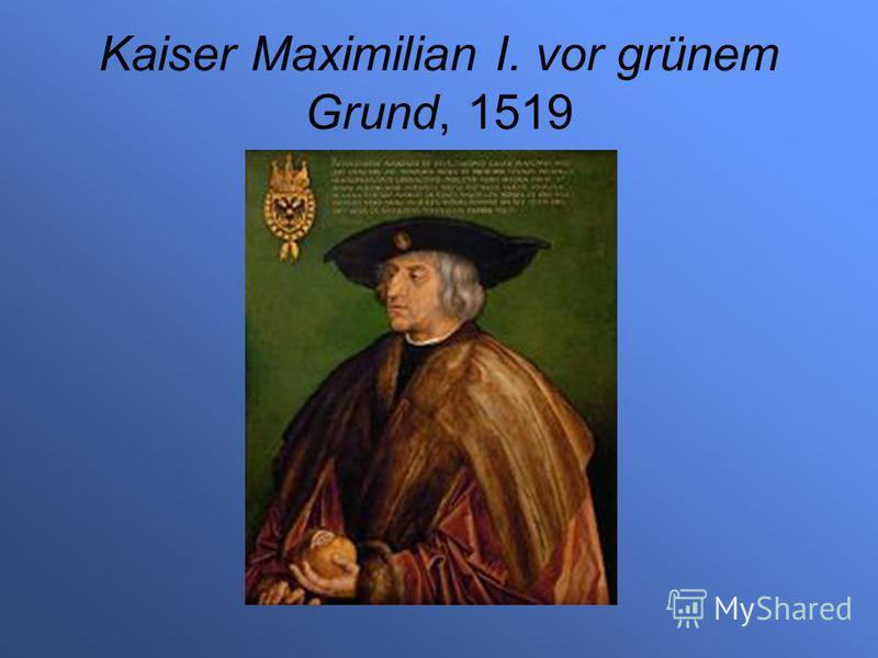 Kaiser Maximilian I. vor grünem Grund, 1519