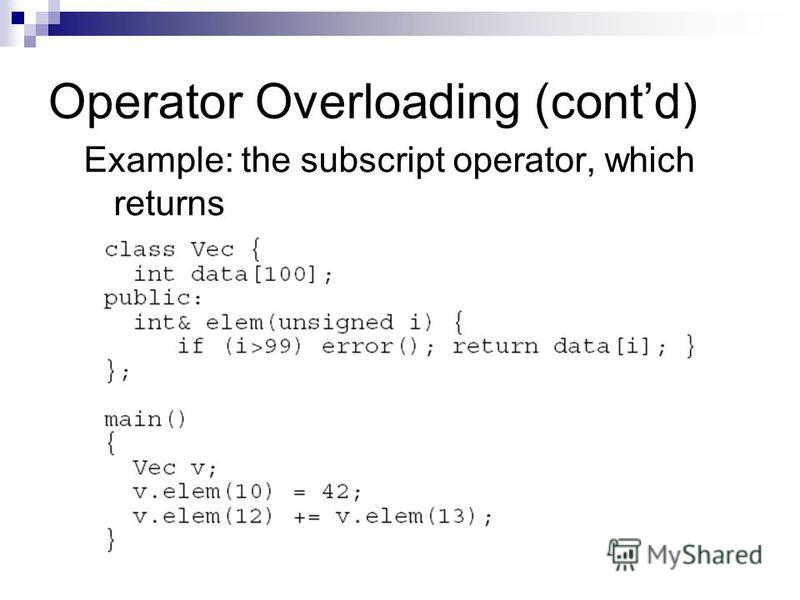 Operator Overloading (contd) Example: the subscript operator, which returns a reference. First, without operator overloading: