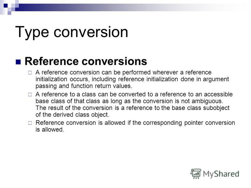 Type conversion Reference conversions A reference conversion can be performed wherever a reference initialization occurs, including reference initialization done in argument passing and function return values. A reference to a class can be converted