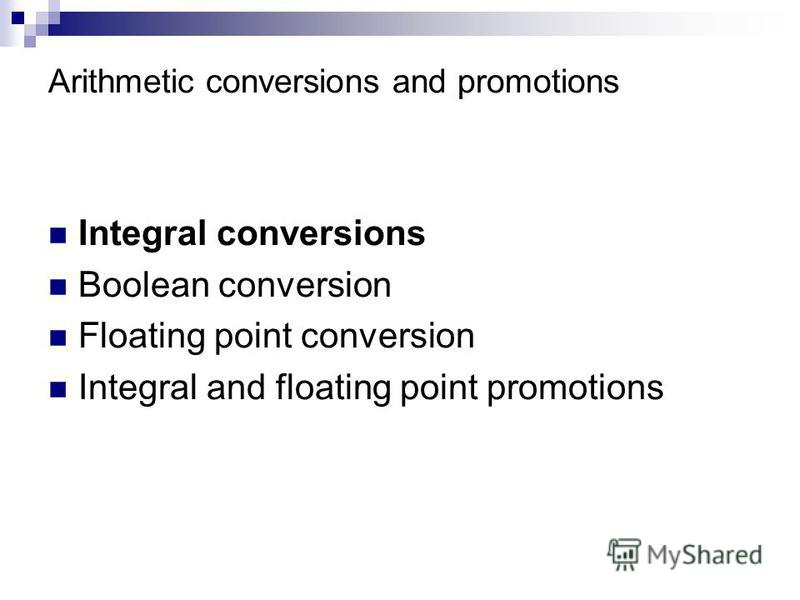 Arithmetic conversions and promotions Integral conversions Boolean conversion Floating point conversion Integral and floating point promotions
