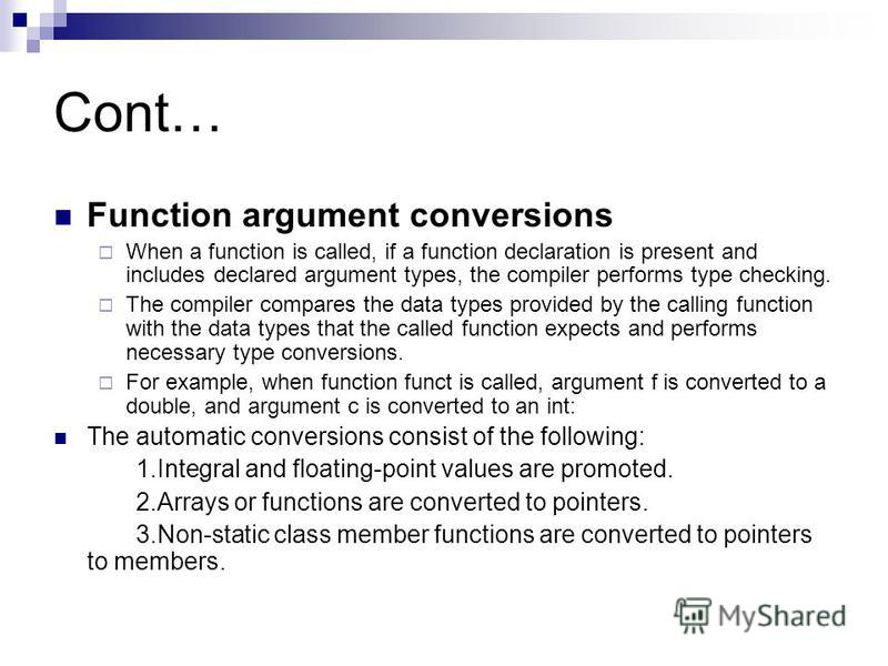 Cont… Function argument conversions When a function is called, if a function declaration is present and includes declared argument types, the compiler performs type checking. The compiler compares the data types provided by the calling function with