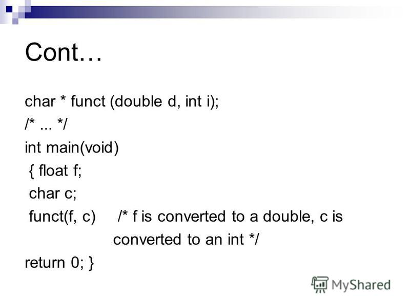Cont… char * funct (double d, int i); /*... */ int main(void) { float f; char c; funct(f, c) /* f is converted to a double, c is converted to an int */ return 0; }