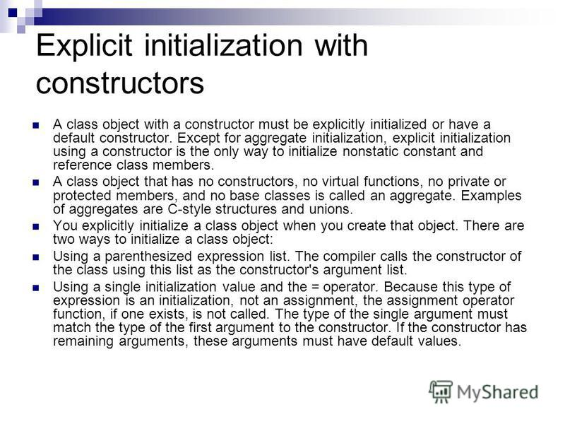 Explicit initialization with constructors A class object with a constructor must be explicitly initialized or have a default constructor. Except for aggregate initialization, explicit initialization using a constructor is the only way to initialize n