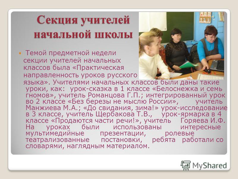 Секция учителей начальной школы Темой предметной недели секции учителей начальных классов была «Практическая направленность уроков русского языка». Учителями начальных классов были даны такие уроки, как: урок-сказка в 1 классе «Белоснежка и семь гном