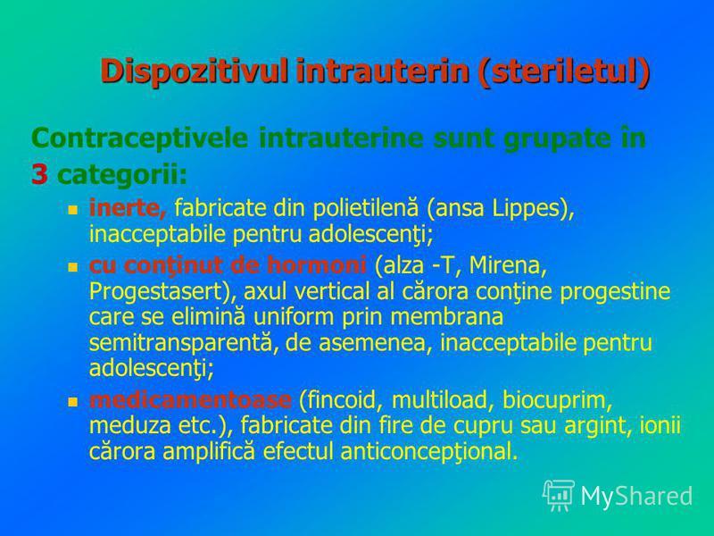 Dispozitivul intrauterin (steriletul) Contraceptivele intrauterine sunt grupate în 3 categorii: inerte, fabricate din polietilenă (ansa Lippes), inacceptabile pentru adolescenţi; cu conţinut de hormoni (alza -T, Mirena, Progestasert), axul vertical a
