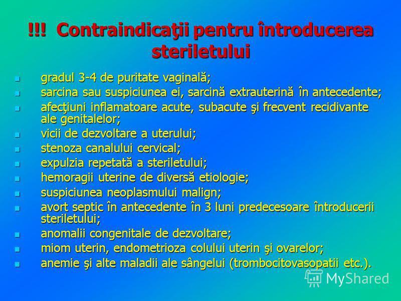 !!! Contraindicaţii pentru întroducerea steriletului gradul 3-4 de puritate vaginală; gradul 3-4 de puritate vaginală; sarcina sau suspiciunea ei, sarcină extrauterină în antecedente; sarcina sau suspiciunea ei, sarcină extrauterină în antecedente; a