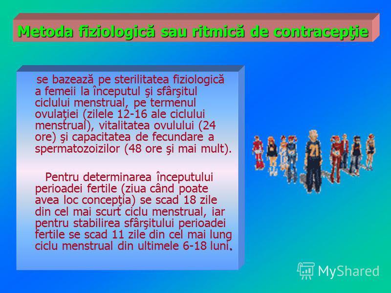 se bazează pe sterilitatea fiziologică a femeii la începutul şi sfârşitul ciclului menstrual, pe termenul ovulaţiei (zilele 12-16 ale ciclului menstrual), vitalitatea ovulului (24 ore) şi capacitatea de fecundare a spermatozoizilor (48 ore şi mai mul