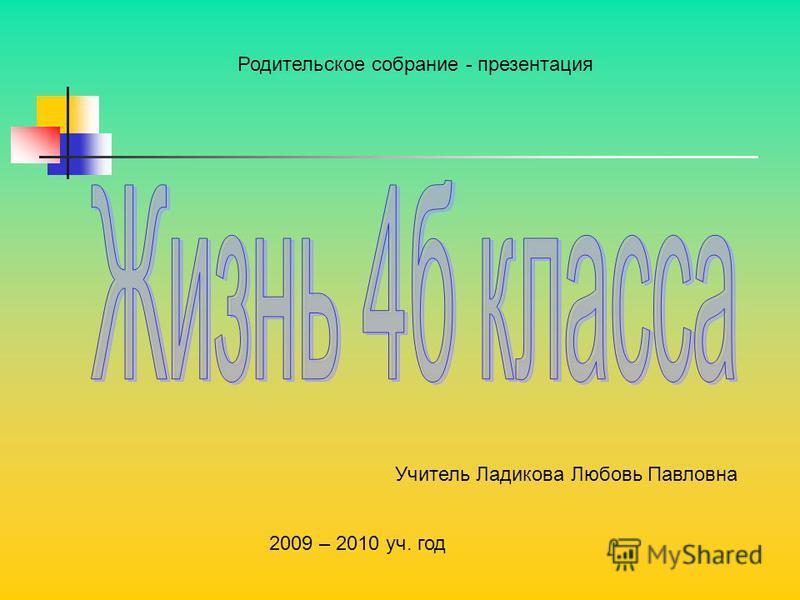 Родительское собрание - презентация 2009 – 2010 уч. год Учитель Ладикова Любовь Павловна