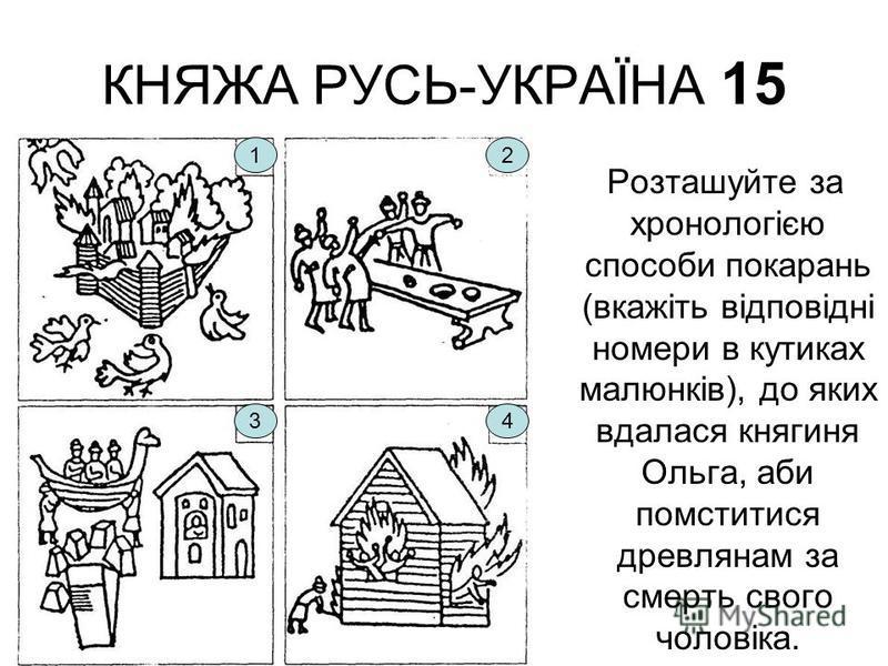 КНЯЖА РУСЬ-УКРАЇНА 15 Розташуйте за хронологією способи покарань (вкажіть відповідні номери в кутиках малюнків), до яких вдалася княгиня Ольга, аби помститися древлянам за смерть свого чоловіка. 12 43