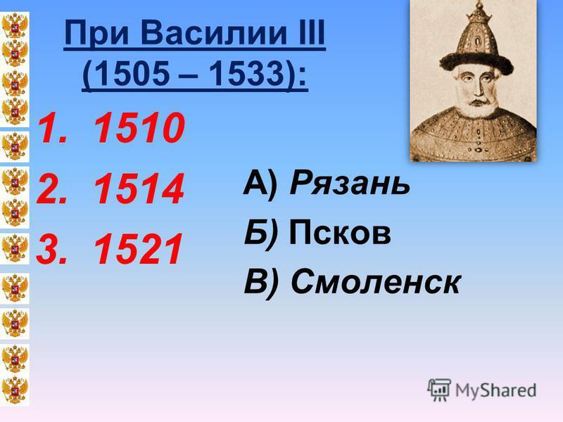 При Василии III (1505 – 1533): 1.1510 2.1514 3.1521 А) Рязань Б) Псков В) Смоленск
