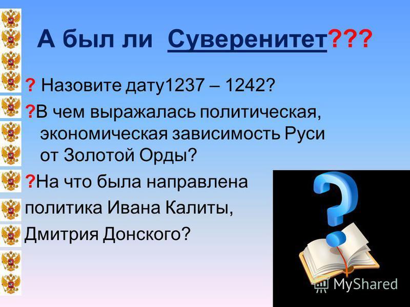 А был ли Суверенитет??? ? Назовите дату 1237 – 1242? ?В чем выражалась политическая, экономическая зависимость Руси от Золотой Орды? ?На что была направлена политика Ивана Калиты, Дмитрия Донского?