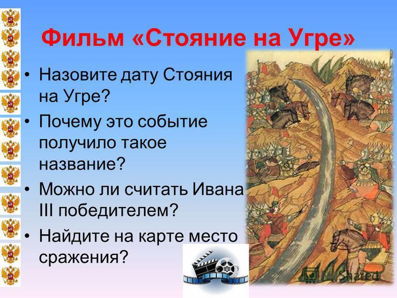 Фильм «Стояние на Угре» Назовите дату Стояния на Угре? Почему это событие получило такое название? Можно ли считать Ивана III победителем? Найдите на карте место сражения?