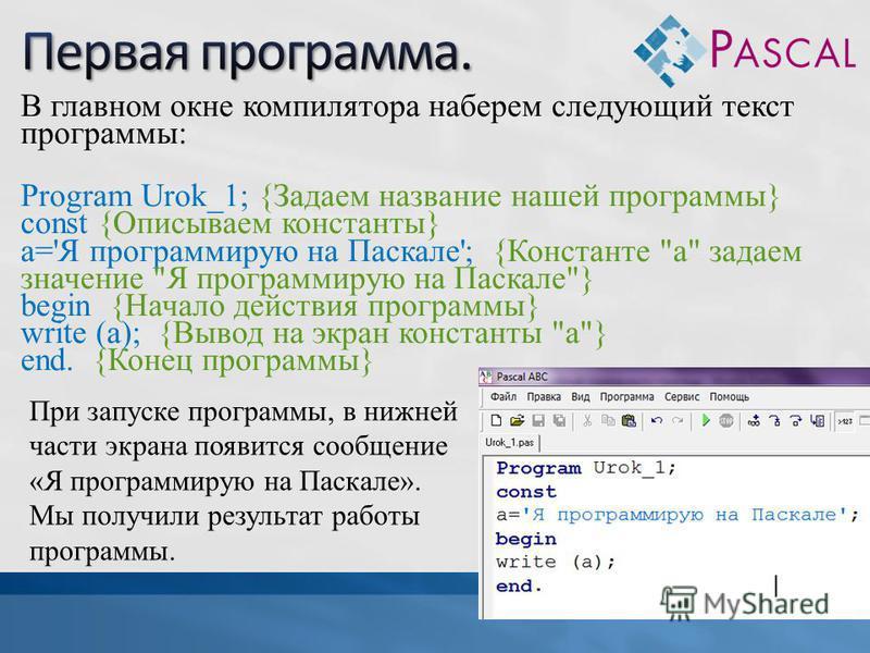 В главном окне компилятора наберем следующий текст программы: Program Urok_1; {Задаем название нашей программы} const {Описываем константы} a='Я программирую на Паскале'; {Константе