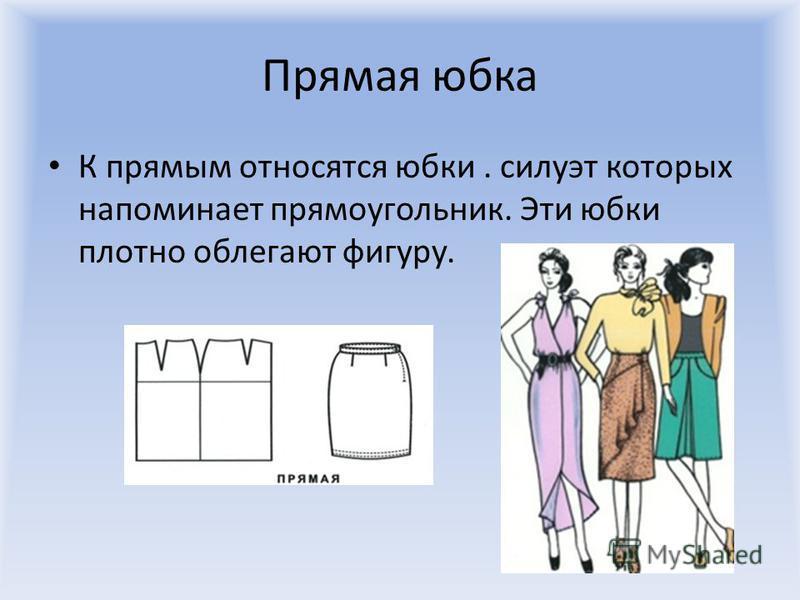 Прямая юбка К прямым относятся юбки. силуэт которых напоминает прямоугольник. Эти юбки плотно облегают фигуру.