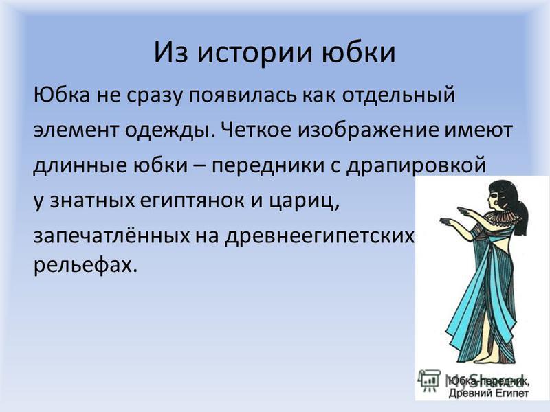 Из истории юбки Юбка не сразу появилась как отдельный элемент одежды. Четкое изображение имеют длинные юбки – передники с драпировкой у знатных египтянок и цариц, запечатлённых на древнеегипетских рельефах.