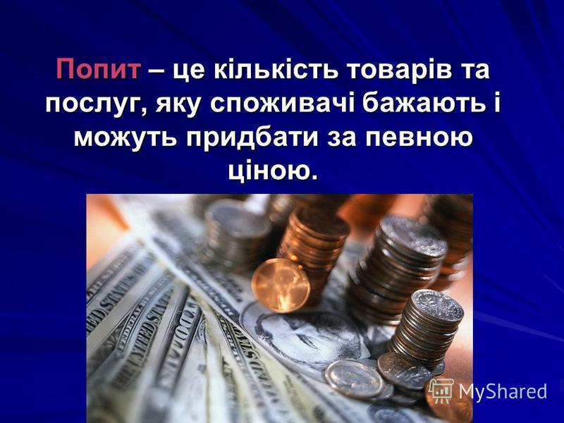 Попит – це кількість товарів та послуг, яку споживачі бажають і можуть придбати за певною ціною.