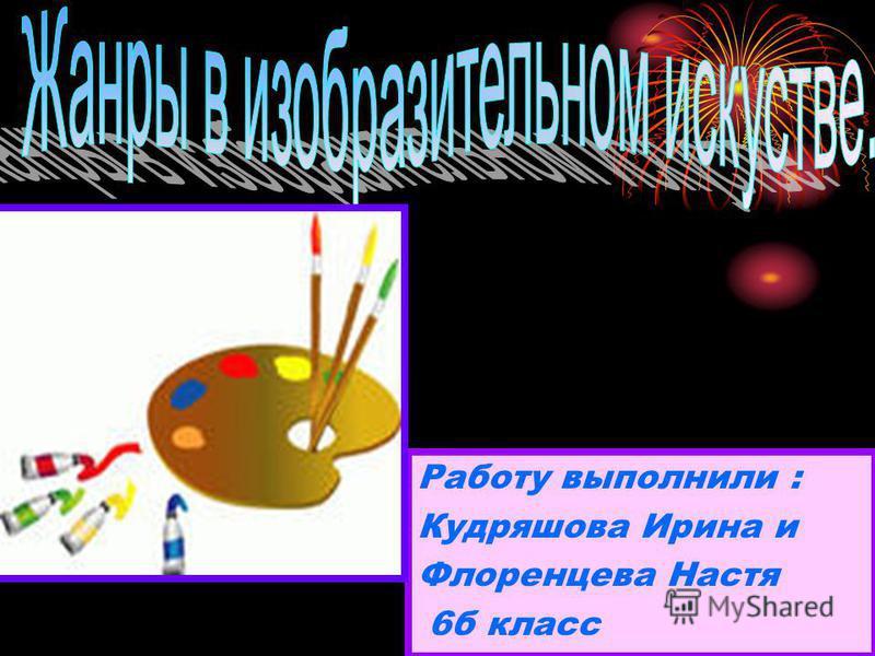 Работу выполнили : Кудряшова Ирина и Флоренцева Настя 6 б класс
