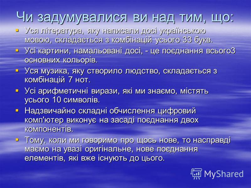 Чи задумувалися ви над тим, що: Уся література, яку написали досі українською мовою, складається з комбінацій усього 33 букв. Уся література, яку написали досі українською мовою, складається з комбінацій усього 33 букв. Усі картини, намальовані досі,