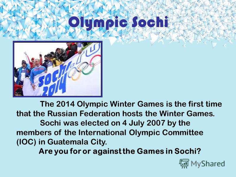 Olympic Sochi The 2014 Olympic Winter Games is the first time that the Russian Federation hosts the Winter Games. Sochi was elected on 4 July 2007 by the members of the International Olympic Committee (IOC) in Guatemala City. Are you for or against t