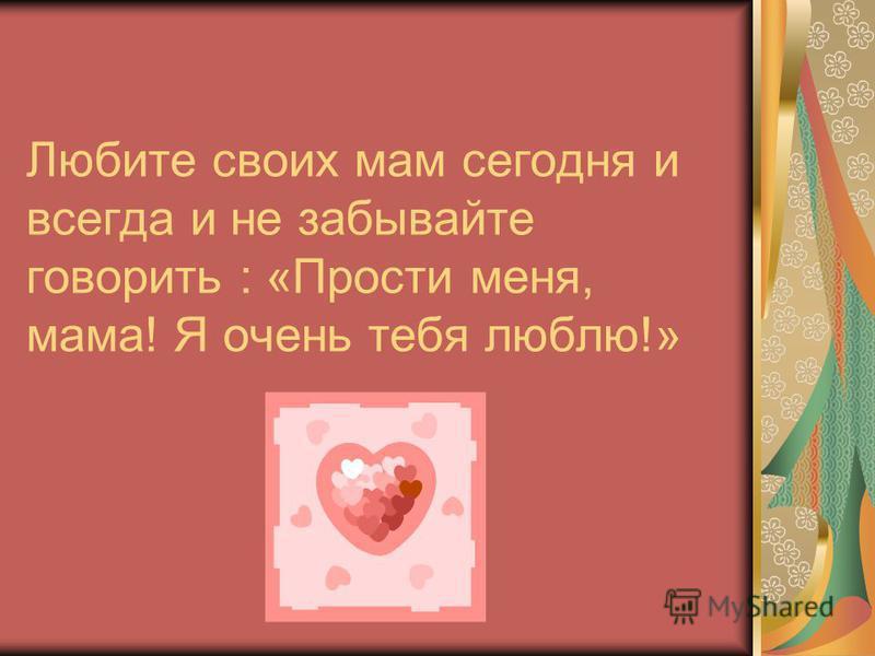 Любите своих мам сегодня и всегда и не забывайте говорить : «Прости меня, мама! Я очень тебя люблю!»