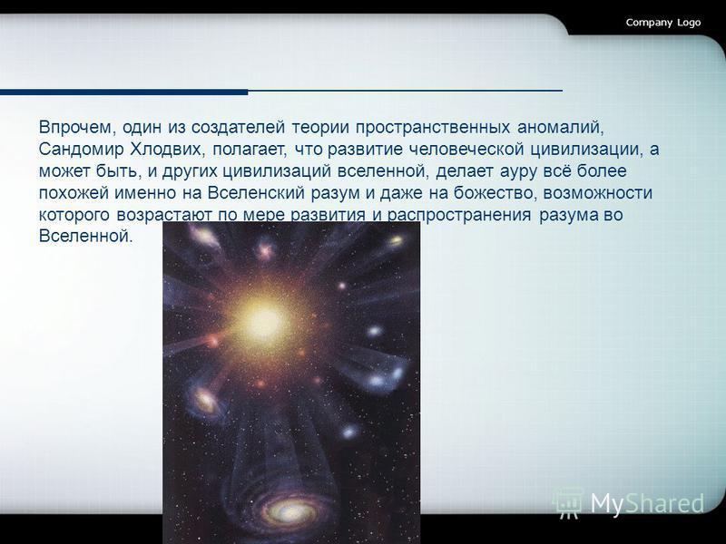 Company Logo Впрочем, один из создателей теории пространственных аномалий, Сандомир Хлодвих, полагает, что развитие человеческой цивилизации, а может быть, и других цивилизаций вселенной, делает ауру всё более похожей именно на Вселенский разум и даж