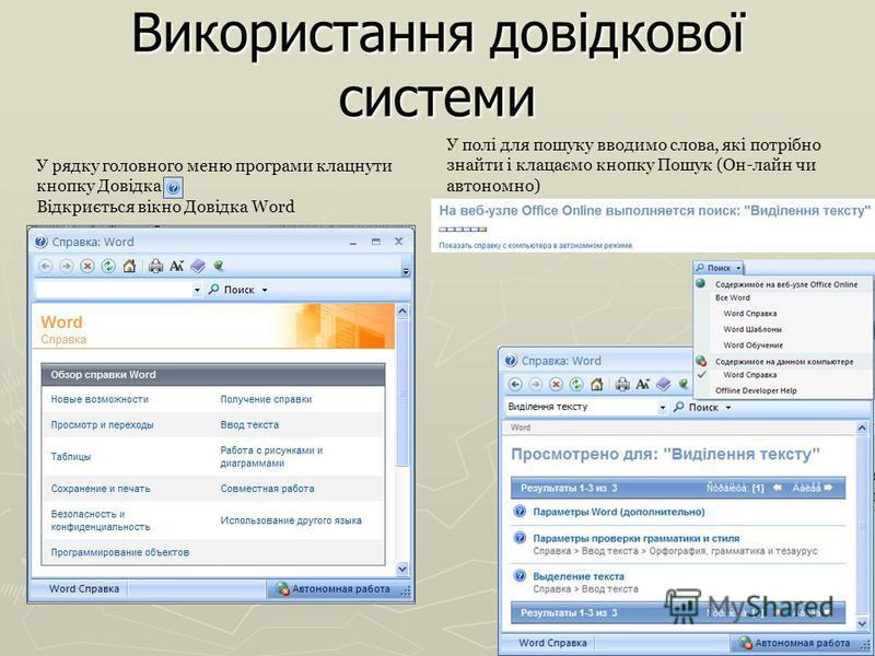 Використання довідкової системи У рядку головного меню програми клацнути кнопку Довідка Відкриється вікно Довідка Word У полі для пошуку вводимо слова, які потрібно знайти і клацаємо кнопку Пошук (Он-лайн чи автономно)