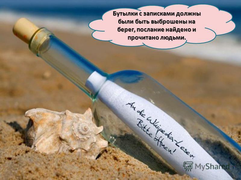 Бутылки с записками должны были быть выброшены на берег, послание найдено и прочитано людьми.