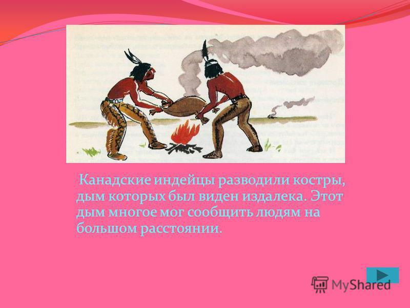 Канадские индейцы разводили костры, дым которых был виден издалека. Этот дым многое мог сообщить людям на большом расстоянии.
