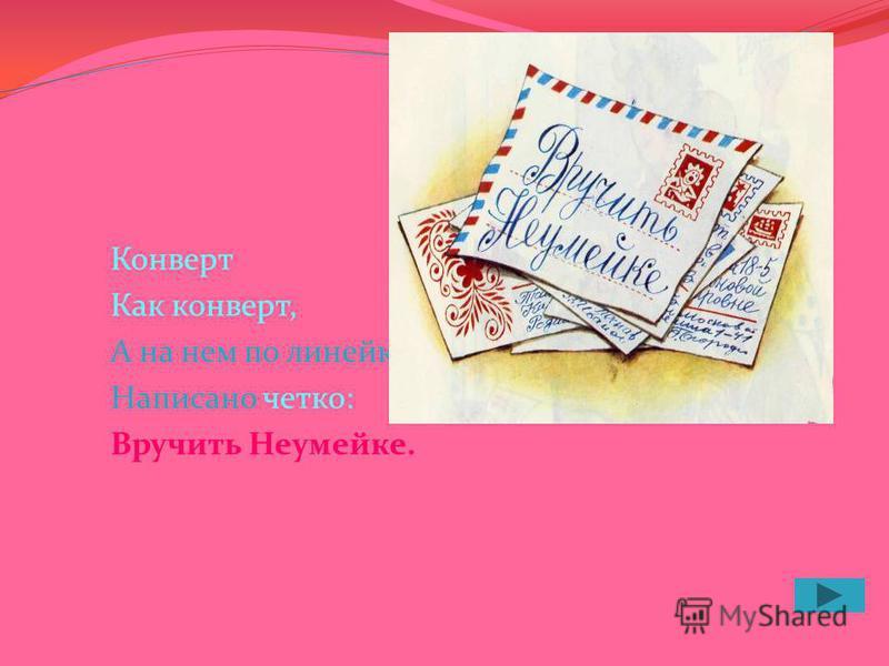Конверт Как конверт, А на нем по линейке Написано четко: Вручить Неумейке.