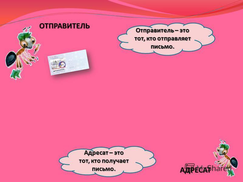 ОТПРАВИТЕЛЬ АДРЕСАТ Отправитель – это тот, кто отправляет письмо. Адресат – это тот, кто получает письмо.